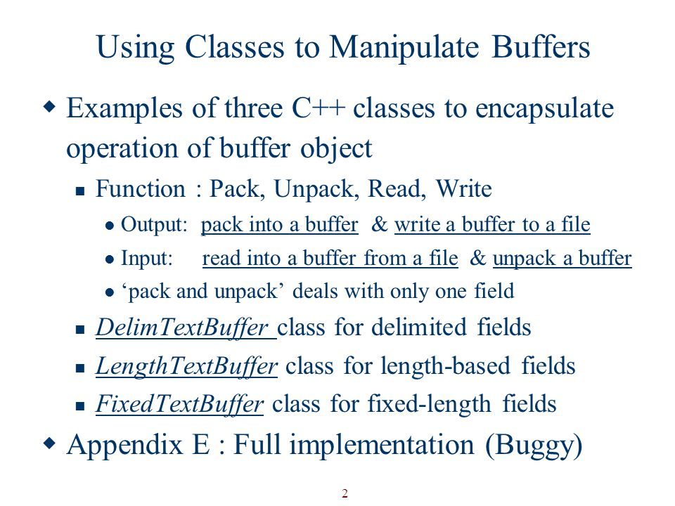 2 Using Classes to Manipulate Buffers  Examples of three C++ classes to encapsulate operation of buffer object Function : Pack, Unpack, Read, Write Output: pack into a buffer & write a buffer to a file Input: read into a buffer from a file & unpack a buffer 'pack and unpack' deals with only one field DelimTextBuffer class for delimited fields LengthTextBuffer class for length-based fields FixedTextBuffer class for fixed-length fields  Appendix E : Full implementation (Buggy)