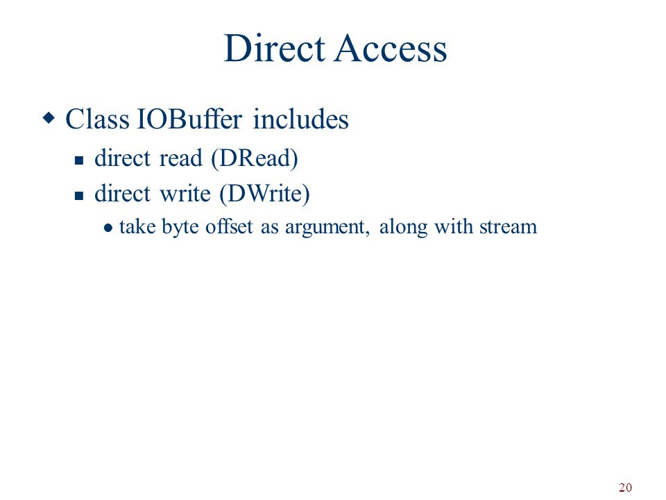 20 Direct Access  Class IOBuffer includes direct read (DRead) direct write (DWrite) take byte offset as argument, along with stream