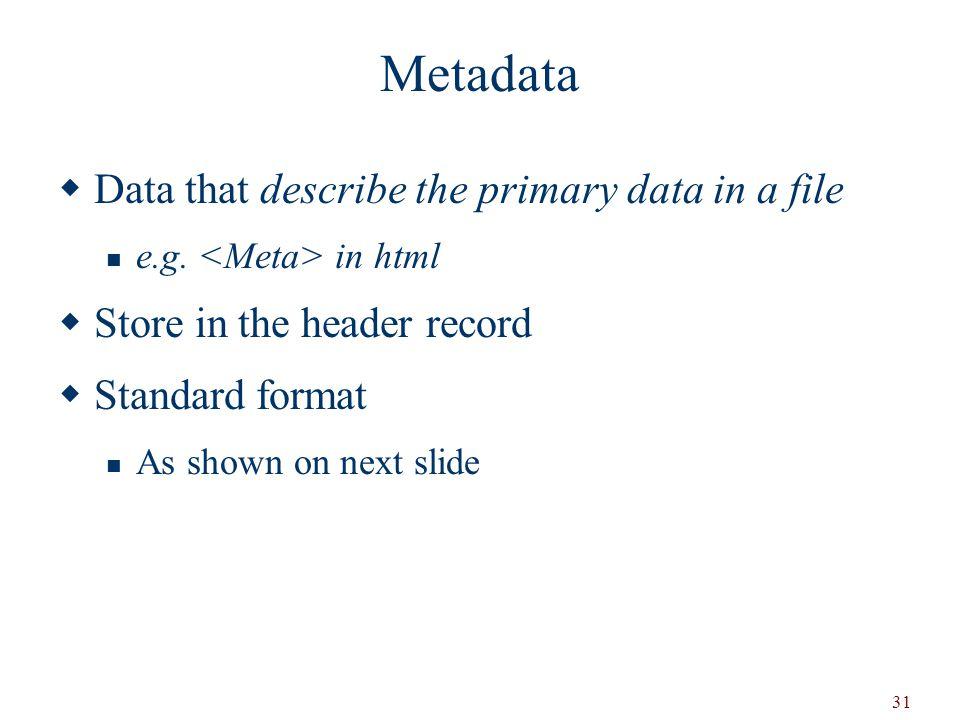 31 Metadata  Data that describe the primary data in a file e.g.