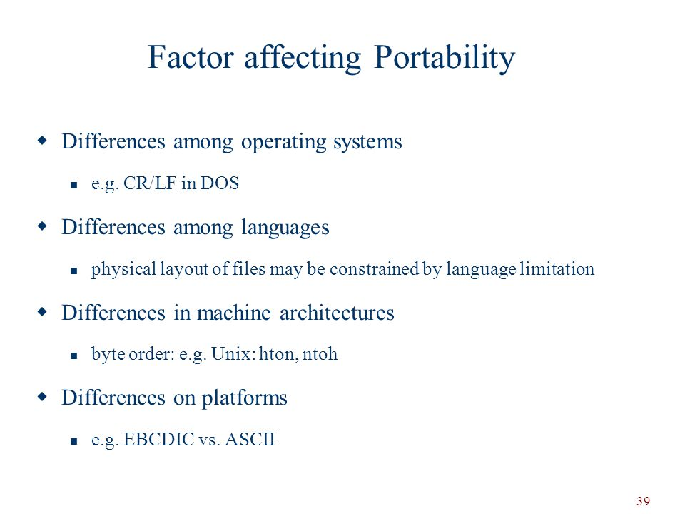 39 Factor affecting Portability  Differences among operating systems e.g.