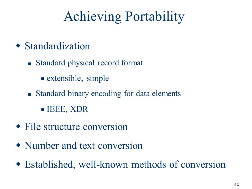 40 Achieving Portability  Standardization Standard physical record format extensible, simple Standard binary encoding for data elements IEEE, XDR  File structure conversion  Number and text conversion  Established, well-known methods of conversion
