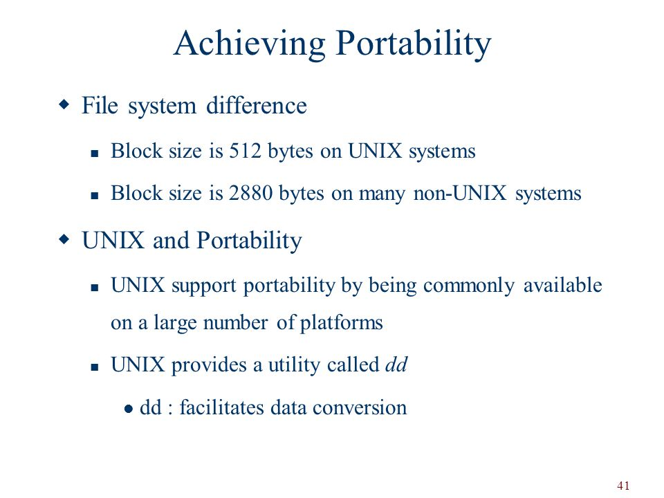 41 Achieving Portability  File system difference Block size is 512 bytes on UNIX systems Block size is 2880 bytes on many non-UNIX systems  UNIX and Portability UNIX support portability by being commonly available on a large number of platforms UNIX provides a utility called dd dd : facilitates data conversion
