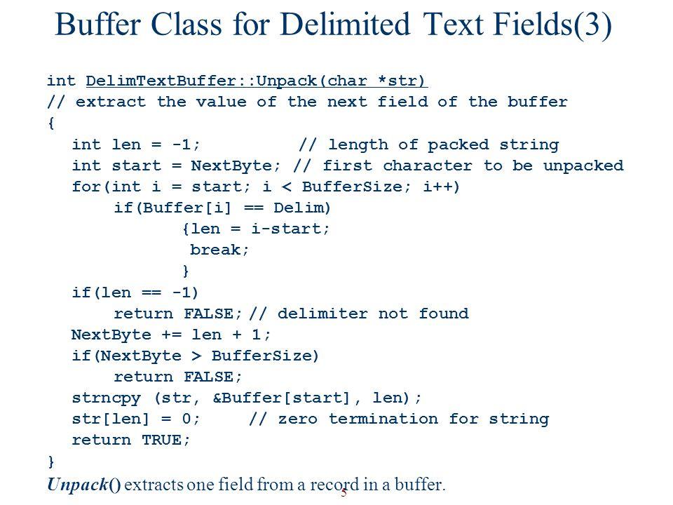 5 Buffer Class for Delimited Text Fields(3) int DelimTextBuffer::Unpack(char *str) // extract the value of the next field of the buffer { int len = -1; // length of packed string int start = NextByte; // first character to be unpacked for(int i = start; i < BufferSize; i++) if(Buffer[i] == Delim) {len = i-start; break; } if(len == -1) return FALSE;// delimiter not found NextByte += len + 1; if(NextByte > BufferSize) return FALSE; strncpy (str, &Buffer[start], len); str[len] = 0;// zero termination for string return TRUE; } Unpack() extracts one field from a record in a buffer.