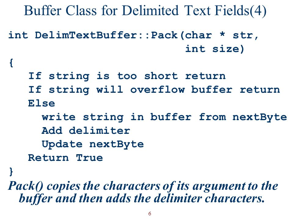 6 Buffer Class for Delimited Text Fields(4) int DelimTextBuffer::Pack(char * str, int size) { If string is too short return If string will overflow buffer return Else write string in buffer from nextByte Add delimiter Update nextByte Return True } Pack() copies the characters of its argument to the buffer and then adds the delimiter characters.