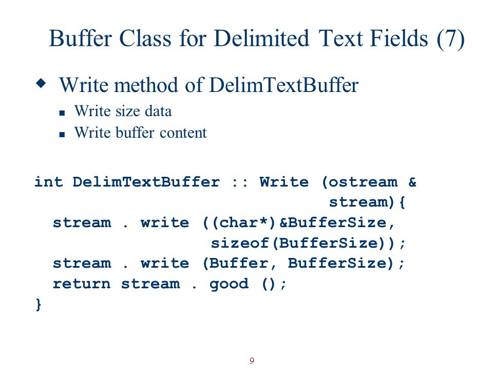 9 Buffer Class for Delimited Text Fields (7)  Write method of DelimTextBuffer Write size data Write buffer content int DelimTextBuffer :: Write (ostream & stream){ stream.