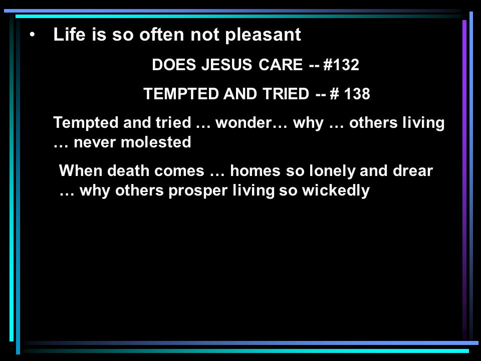 Life is so often not pleasant DOES JESUS CARE -- #132 TEMPTED AND TRIED -- # 138 Tempted and tried … wonder… why … others living … never molested When death comes … homes so lonely and drear … why others prosper living so wickedly