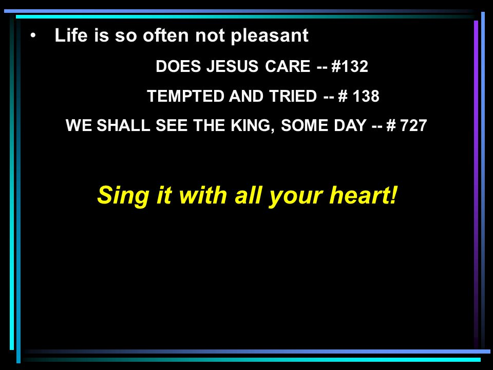 Life is so often not pleasant DOES JESUS CARE -- #132 TEMPTED AND TRIED -- # 138 WE SHALL SEE THE KING, SOME DAY -- # 727 Sing it with all your heart!