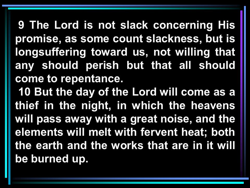 9 The Lord is not slack concerning His promise, as some count slackness, but is longsuffering toward us, not willing that any should perish but that all should come to repentance.