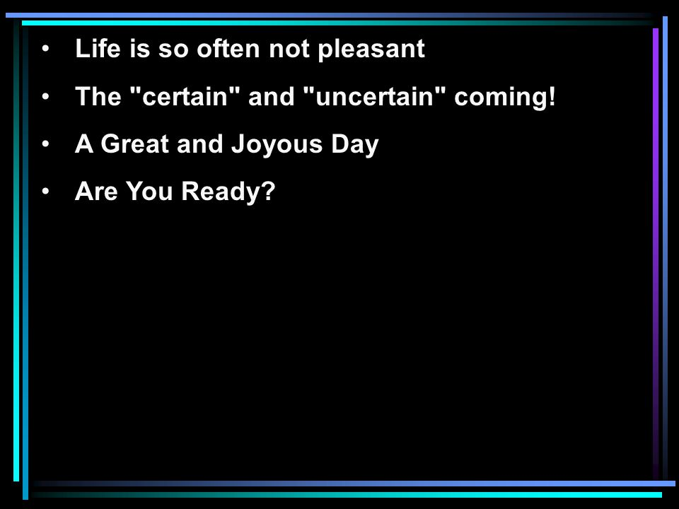 Life is so often not pleasant The certain and uncertain coming.