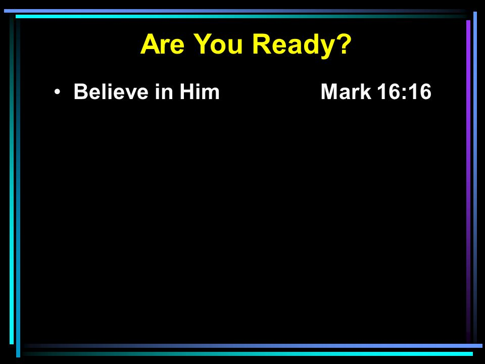 Are You Ready? Believe in HimMark 16:16