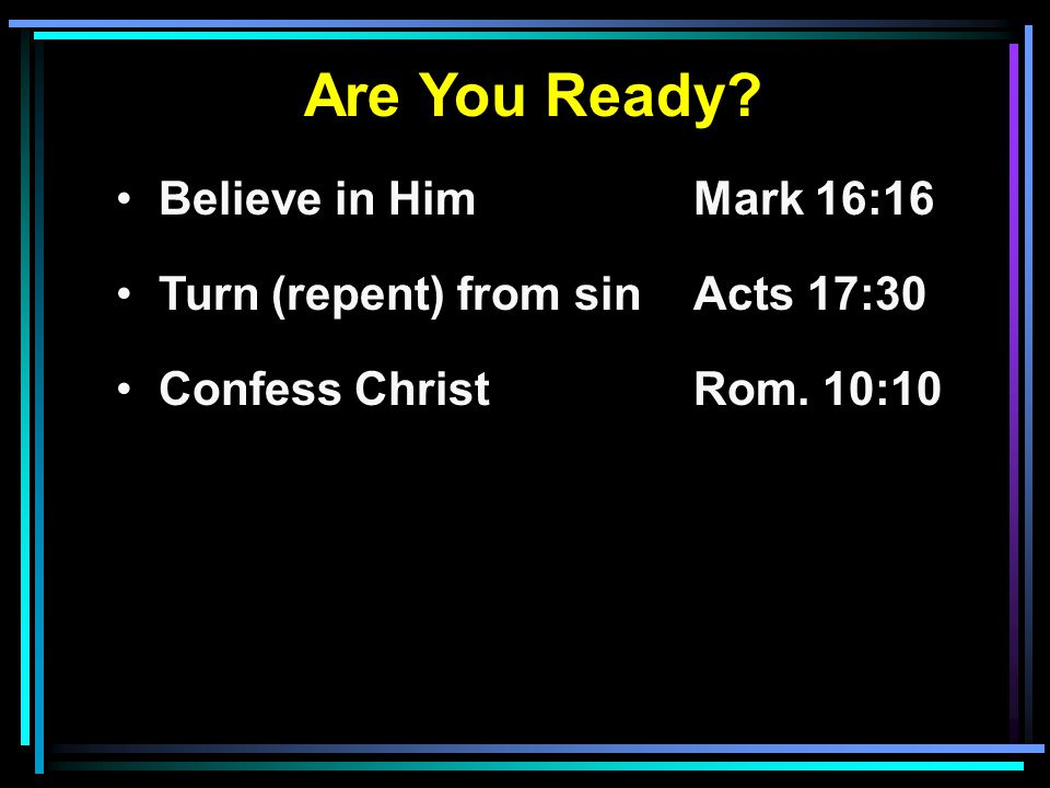 Are You Ready? Believe in HimMark 16:16 Turn (repent) from sinActs 17:30 Confess ChristRom. 10:10
