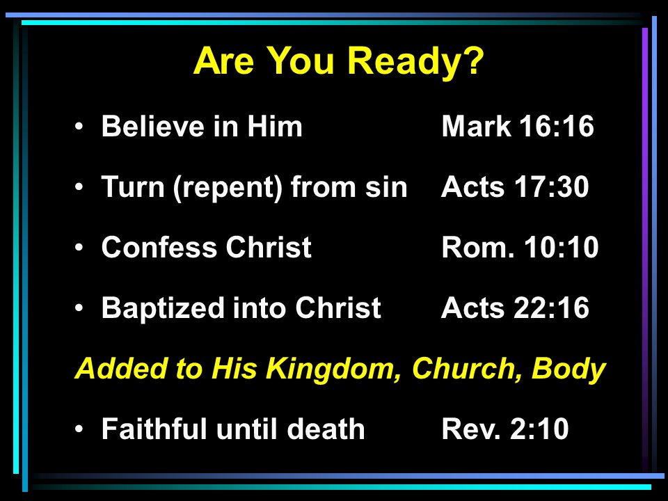Are You Ready. Believe in HimMark 16:16 Turn (repent) from sinActs 17:30 Confess ChristRom.