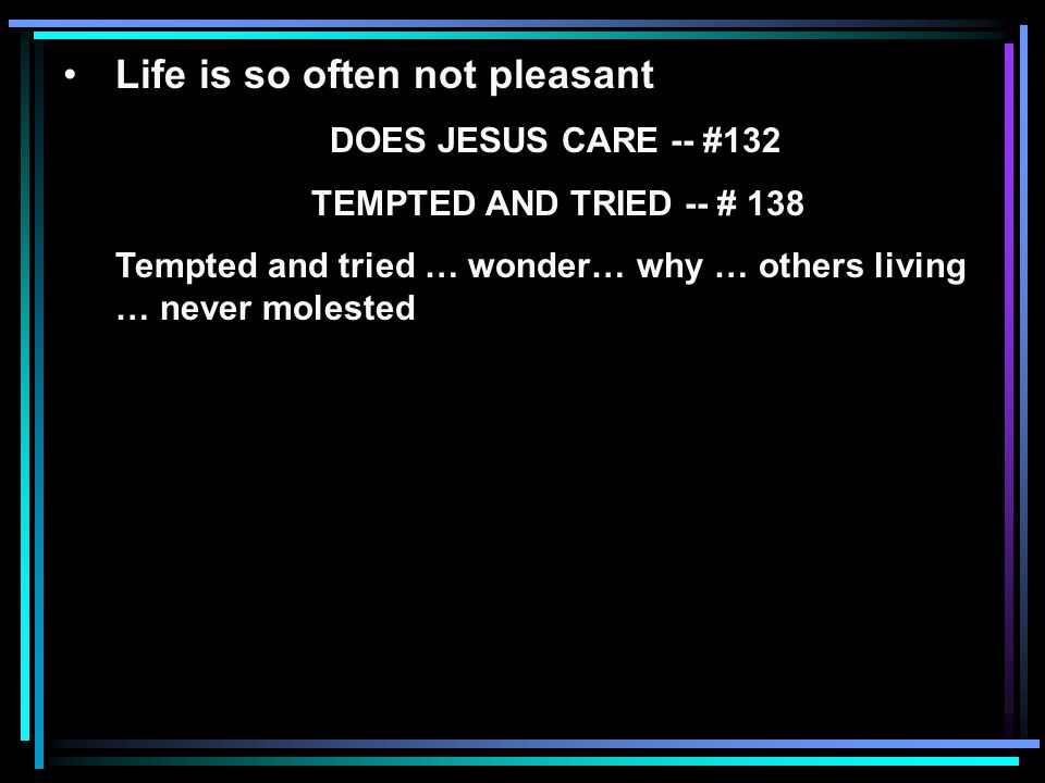 Life is so often not pleasant DOES JESUS CARE -- #132 TEMPTED AND TRIED -- # 138 Tempted and tried … wonder… why … others living … never molested
