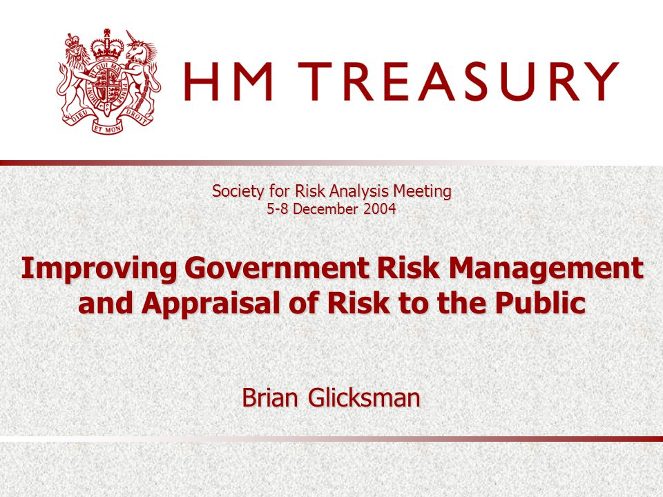 Society for Risk Analysis Meeting 5-8 December 2004 Improving Government Risk Management and Appraisal of Risk to the Public Brian Glicksman