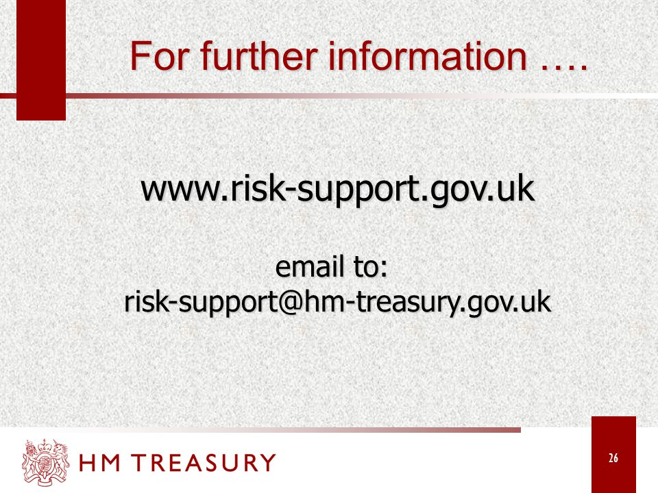 26 www.risk-support.gov.uk email to: risk-support@hm-treasury.gov.uk For further information ….