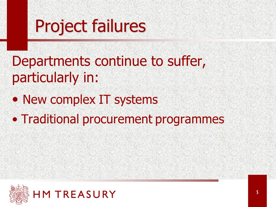 5 Project failures Departments continue to suffer, particularly in: New complex IT systems Traditional procurement programmes