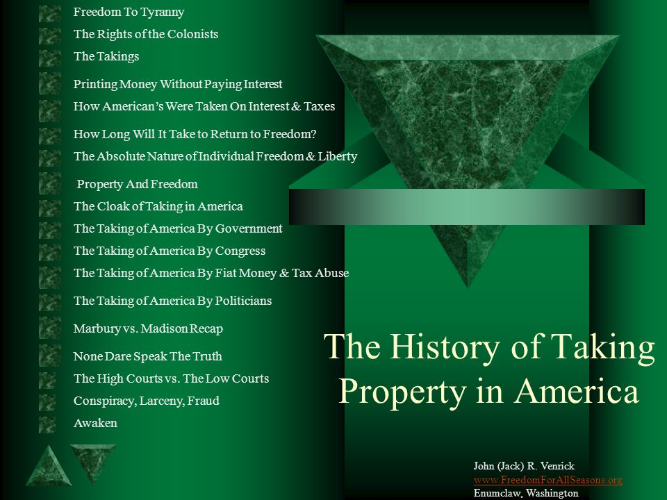 The History of Taking Property in America Freedom To Tyranny The Rights of the Colonists The Takings Printing Money Without Paying Interest How American's Were Taken On Interest & Taxes John (Jack) R.