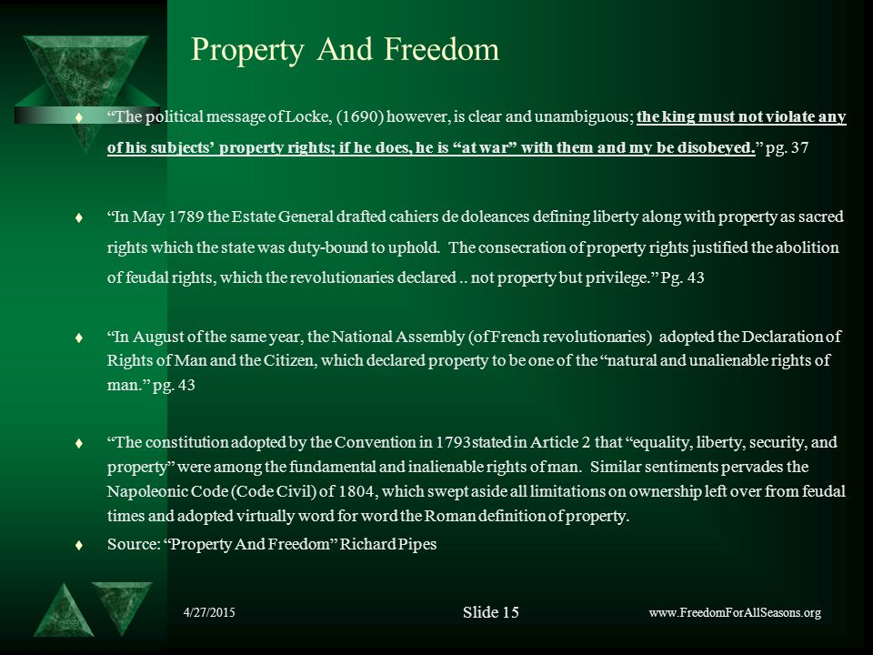 4/27/2015 Property And Freedom t The political message of Locke, (1690) however, is clear and unambiguous; the king must not violate any of his subjects' property rights; if he does, he is at war with them and my be disobeyed. pg.