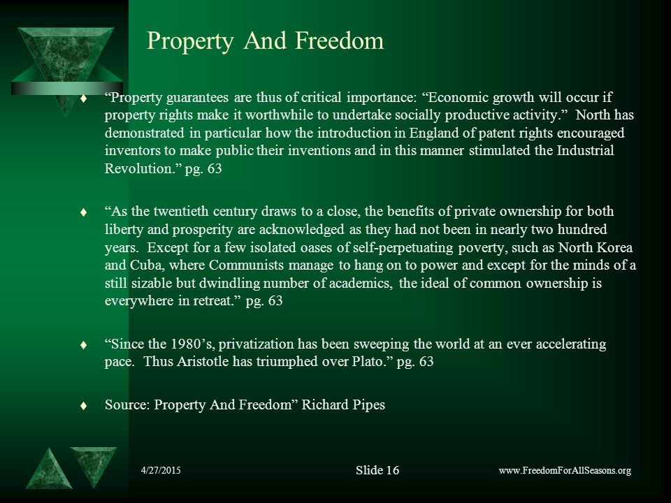 4/27/2015 Property And Freedom t Property guarantees are thus of critical importance: Economic growth will occur if property rights make it worthwhile to undertake socially productive activity. North has demonstrated in particular how the introduction in England of patent rights encouraged inventors to make public their inventions and in this manner stimulated the Industrial Revolution. pg.