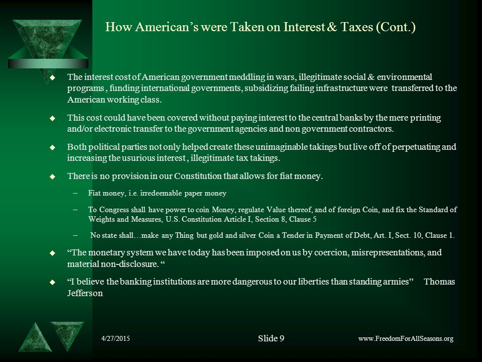 4/27/2015 How American's were Taken on Interest & Taxes (Cont.)  The interest cost of American government meddling in wars, illegitimate social & environmental programs, funding international governments, subsidizing failing infrastructure were transferred to the American working class.