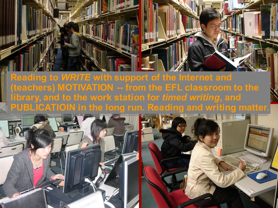 Reading to WRITE with support of the Internet and (teachers) MOTIVATION -- from the EFL classroom to the library, and to the work station for timed writing, and PUBLICATIOIN in the long run.