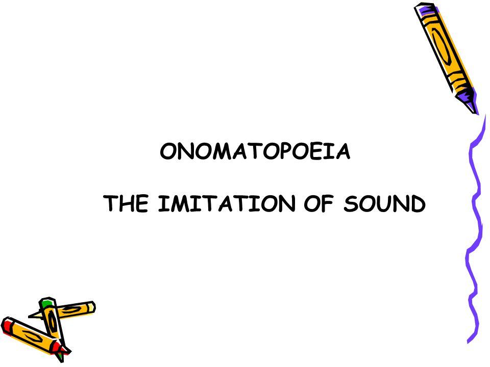 ONOMATOPOEIA THE IMITATION OF SOUND