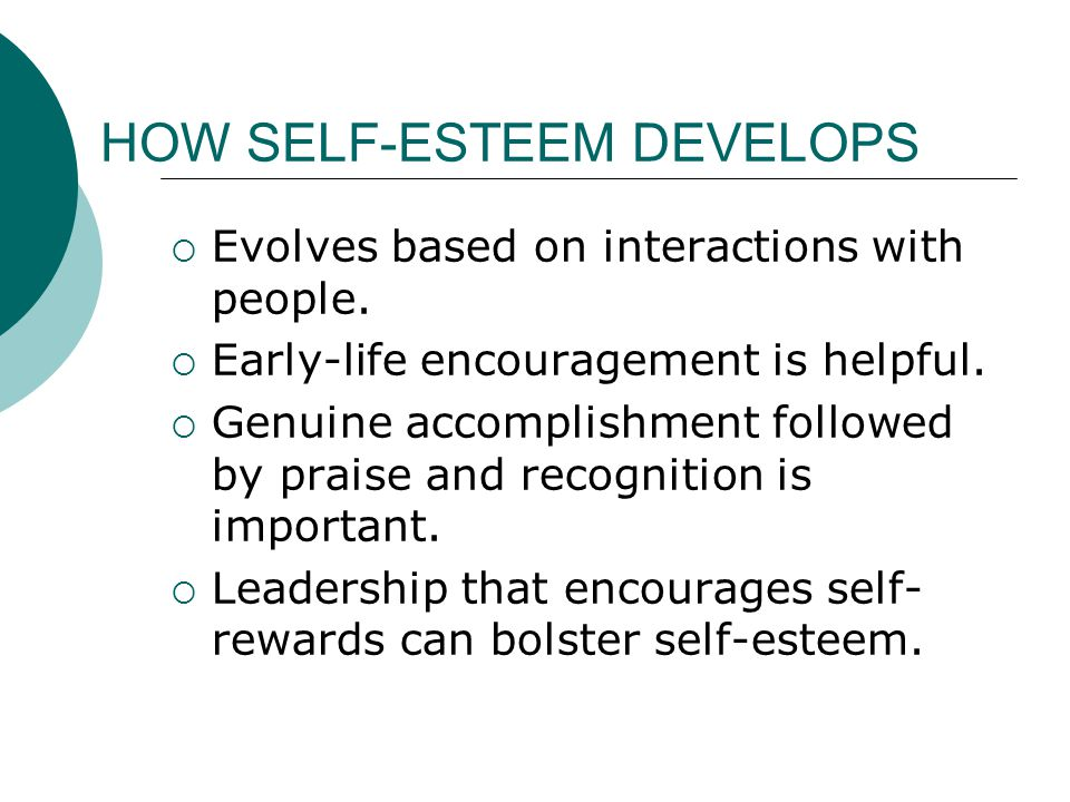 SEQUENCE OF EVENTS FOR DEVELOPING SELF-ESTEEM Social science research suggests this sequence: Person establishes a goal  person pursues the goal  person achieves the goal  person develops esteem-like feelings.