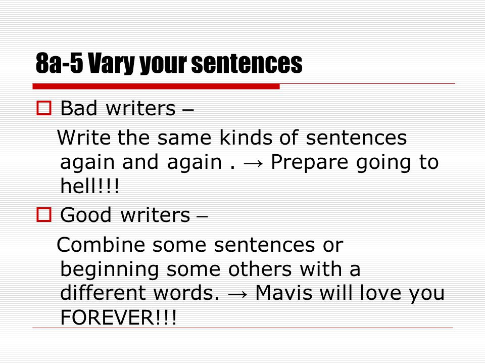 8a-5 Vary your sentences  Bad writers – Write the same kinds of sentences again and again.