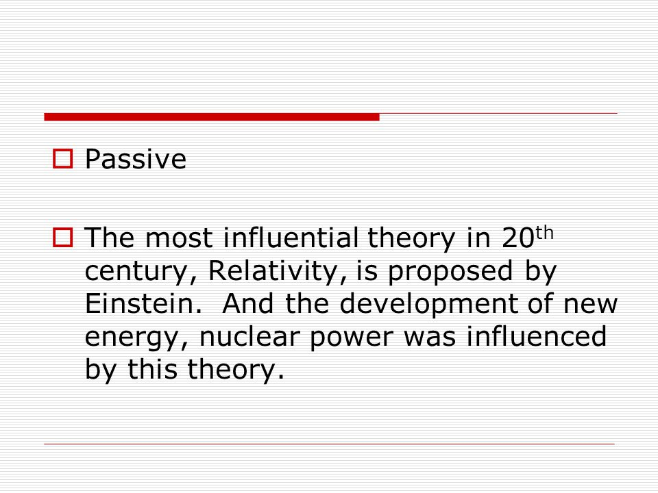  Passive  The most influential theory in 20 th century, Relativity, is proposed by Einstein.