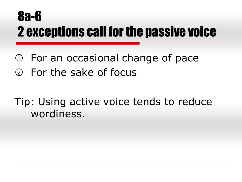 8a-6 2 exceptions call for the passive voice For an occasional change of pace 'For the sake of focus Tip: Using active voice tends to reduce wordiness.