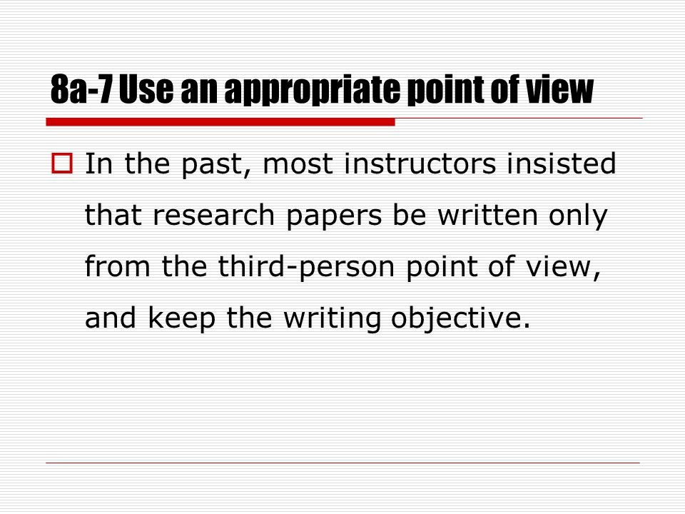 8a-7 Use an appropriate point of view  In the past, most instructors insisted that research papers be written only from the third-person point of view, and keep the writing objective.