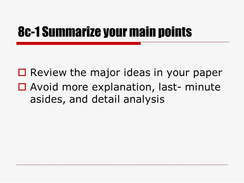8c-1 Summarize your main points  Review the major ideas in your paper  Avoid more explanation, last- minute asides, and detail analysis