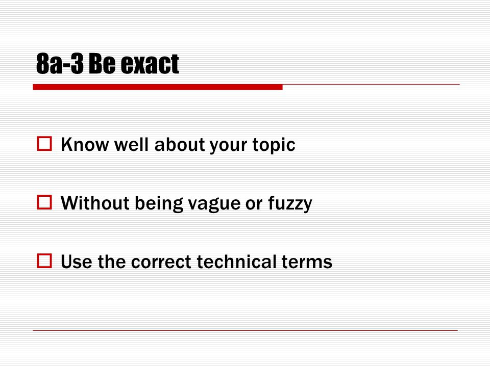 8a-3 Be exact  Know well about your topic  Without being vague or fuzzy  Use the correct technical terms