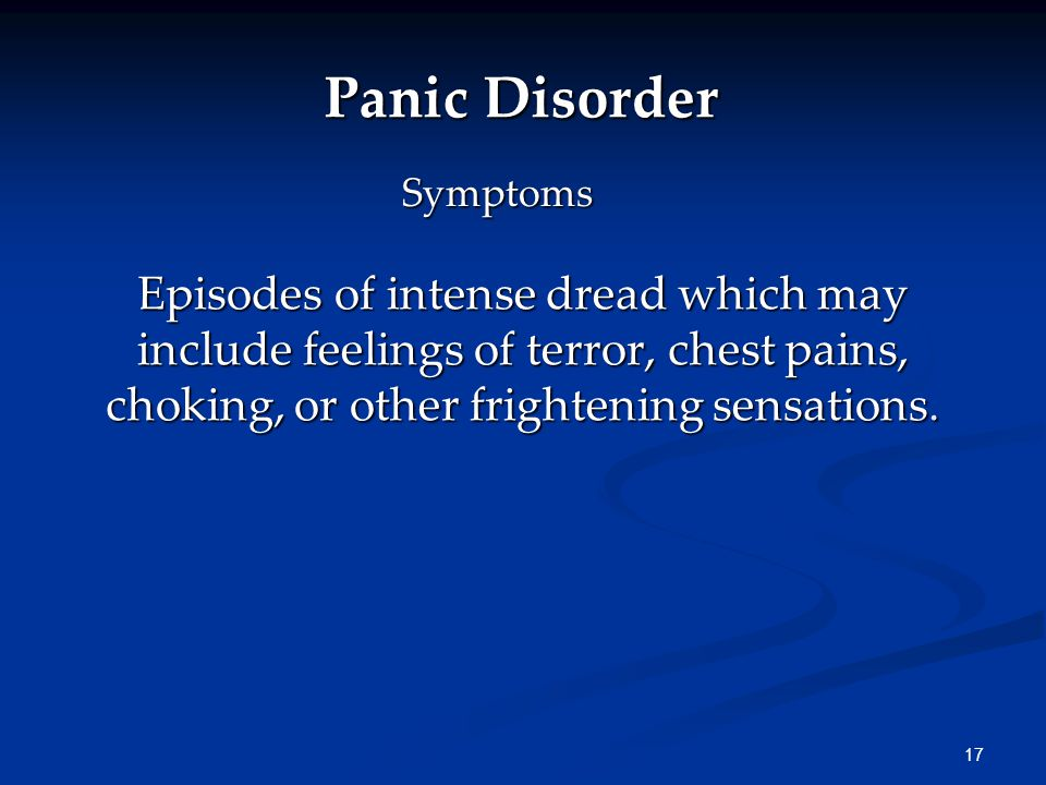 17 Panic Disorder Episodes of intense dread which may include feelings of terror, chest pains, choking, or other frightening sensations.