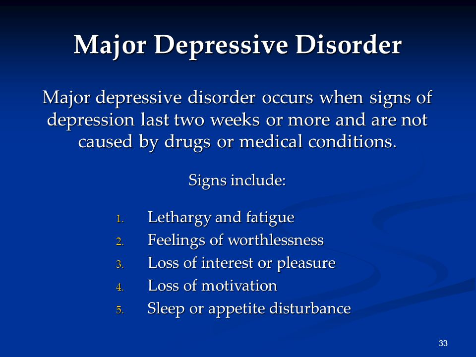 33 Major Depressive Disorder Major depressive disorder occurs when signs of depression last two weeks or more and are not caused by drugs or medical conditions.