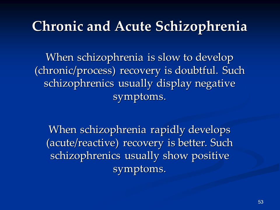 53 Chronic and Acute Schizophrenia When schizophrenia is slow to develop (chronic/process) recovery is doubtful.