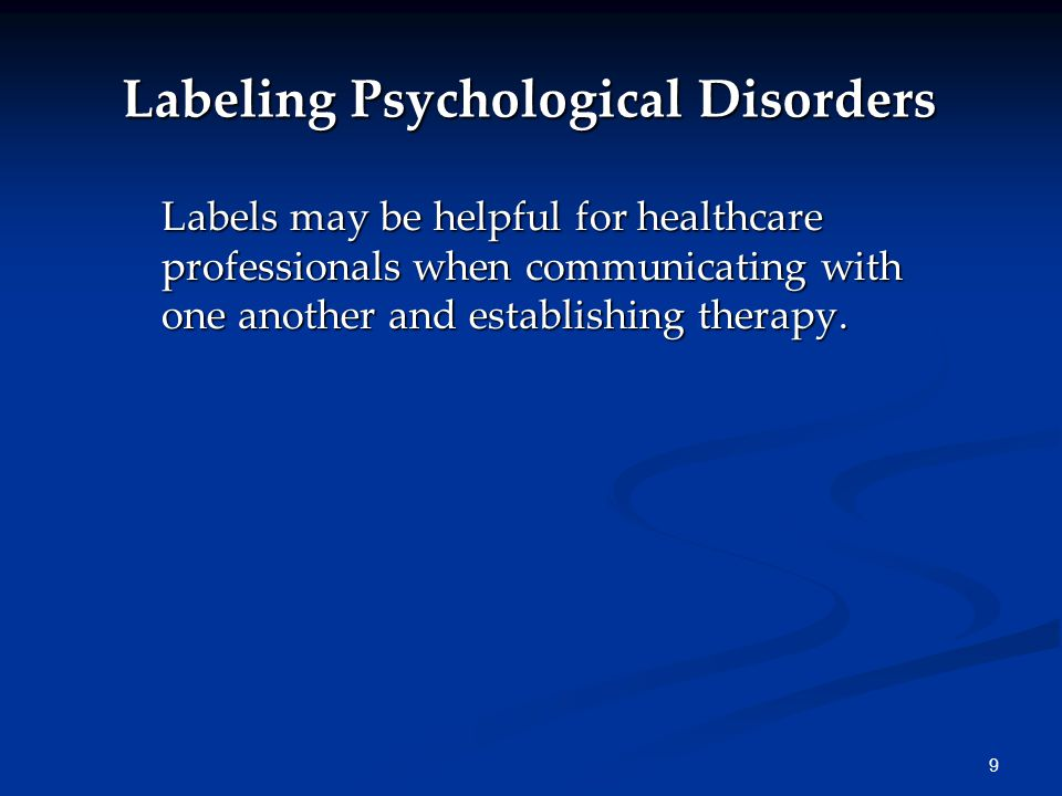 9 Labeling Psychological Disorders Labels may be helpful for healthcare professionals when communicating with one another and establishing therapy.