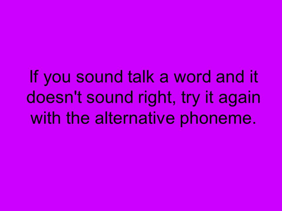 If you sound talk a word and it doesn t sound right, try it again with the alternative phoneme.