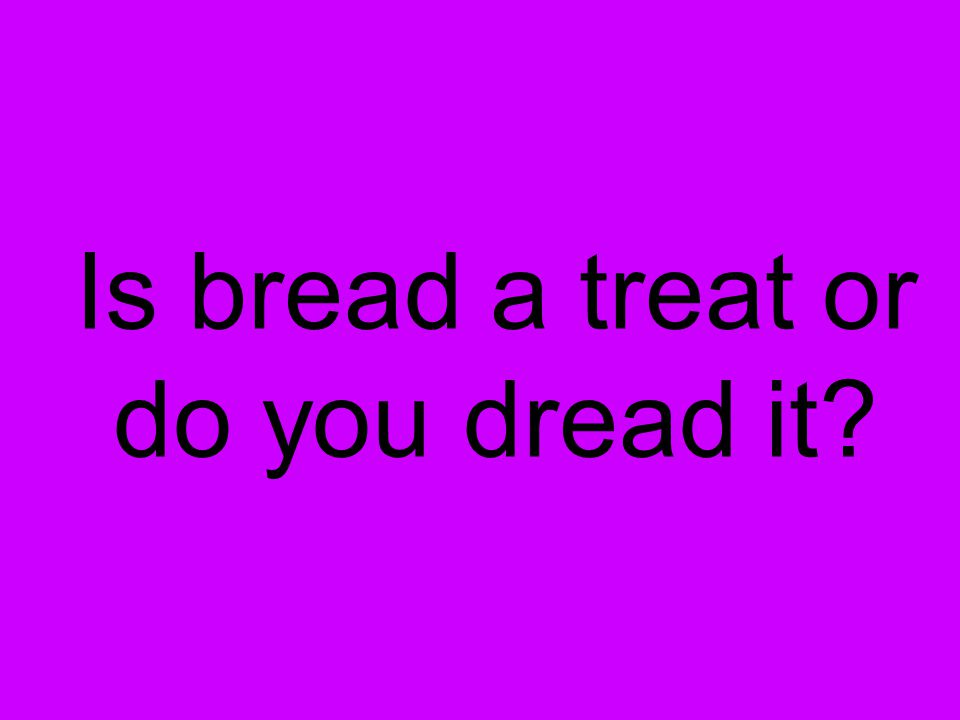 Is bread a treat or do you dread it?