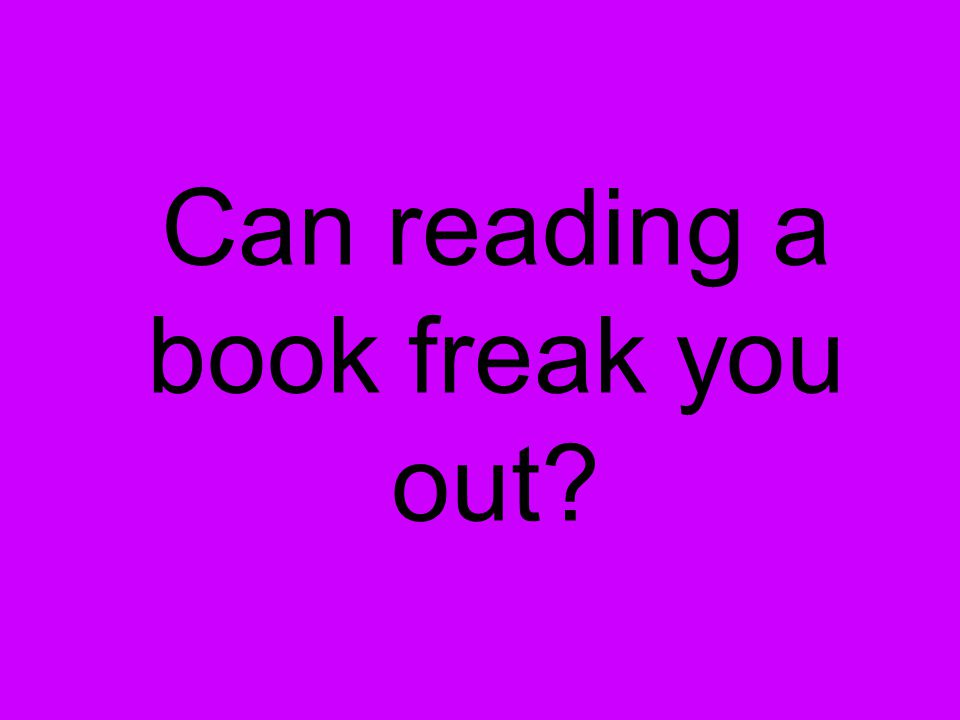 Can reading a book freak you out?