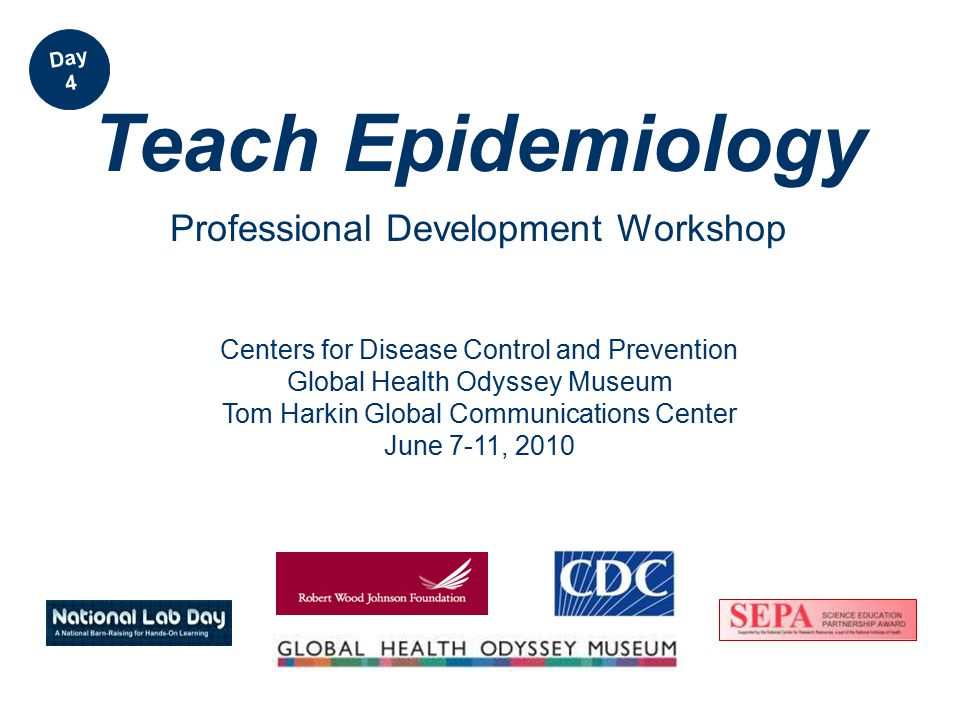 Centers for Disease Control and Prevention Global Health Odyssey Museum Tom Harkin Global Communications Center June 7-11, 2010 Teach Epidemiology Professional Development Workshop Day 4