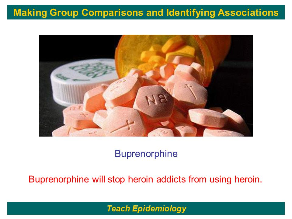 12 Buprenorphine Buprenorphine will stop heroin addicts from using heroin. Teach Epidemiology Making Group Comparisons and Identifying Associations