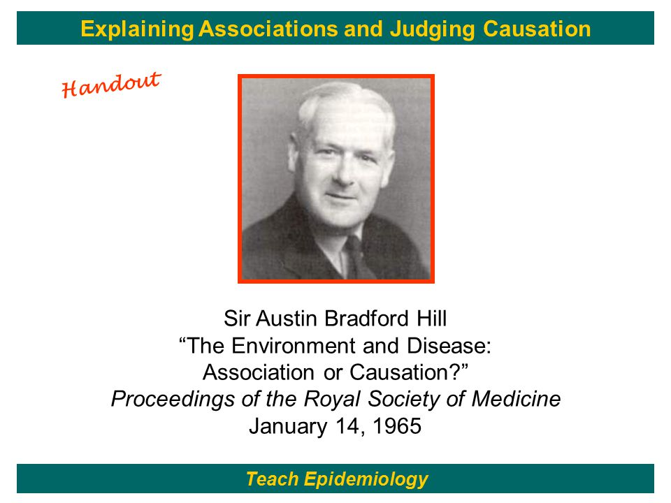141 Sir Austin Bradford Hill The Environment and Disease: Association or Causation Proceedings of the Royal Society of Medicine January 14, 1965 Teach Epidemiology Explaining Associations and Judging Causation Handout