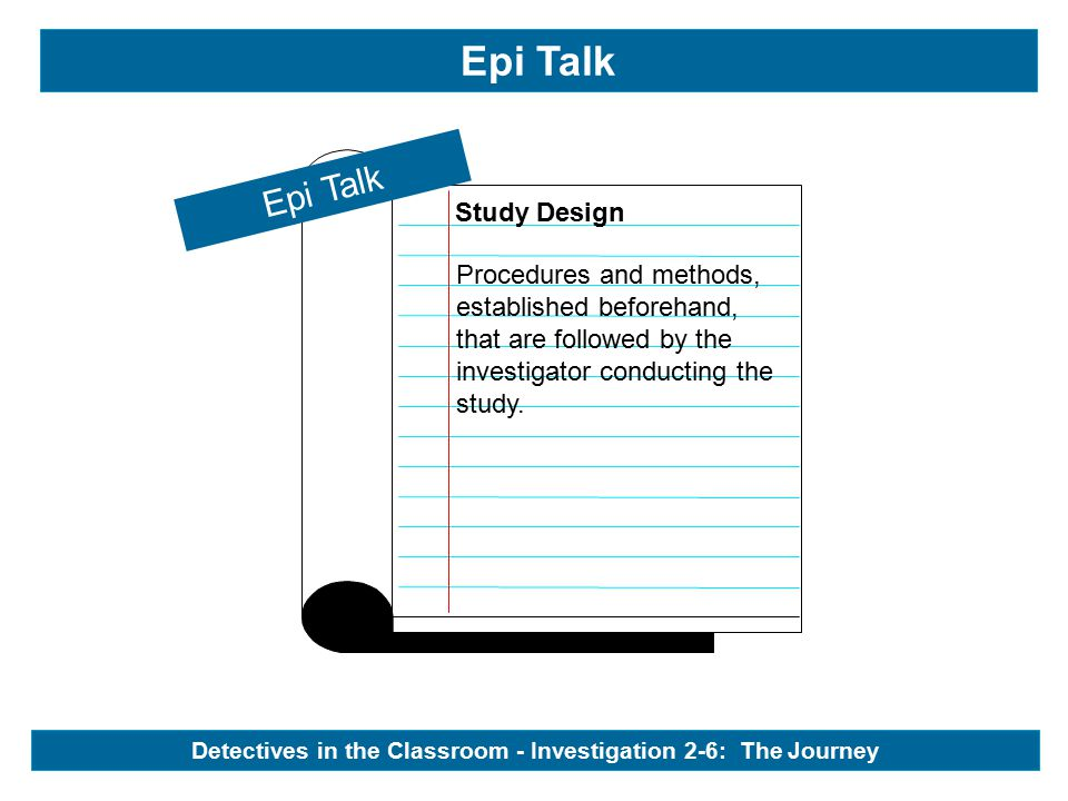 Epi Talk Study Design Epi Talk Procedures and methods, established beforehand, that are followed by the investigator conducting the study.