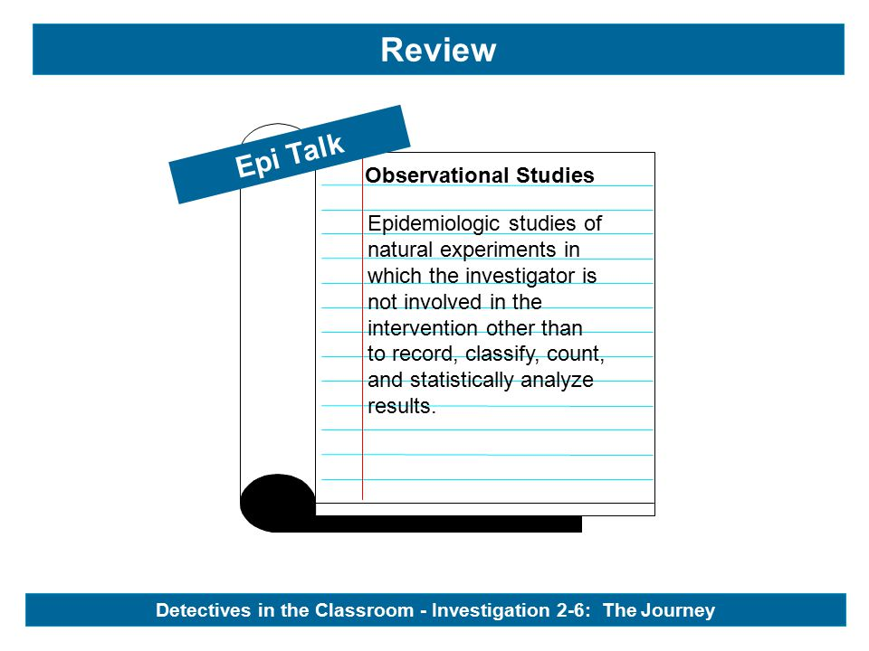 Review Observational Studies Epi Talk Epidemiologic studies of natural experiments in which the investigator is not involved in the intervention other than to record, classify, count, and statistically analyze results.