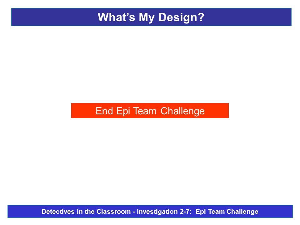 End Epi Team Challenge What's My Design? Detectives in the Classroom - Investigation 2-7: Epi Team Challenge