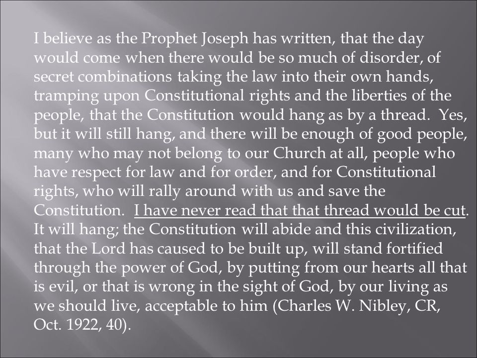 I believe as the Prophet Joseph has written, that the day would come when there would be so much of disorder, of secret combinations taking the law into their own hands, tramping upon Constitutional rights and the liberties of the people, that the Constitution would hang as by a thread.