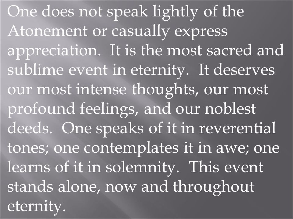 One does not speak lightly of the Atonement or casually express appreciation.