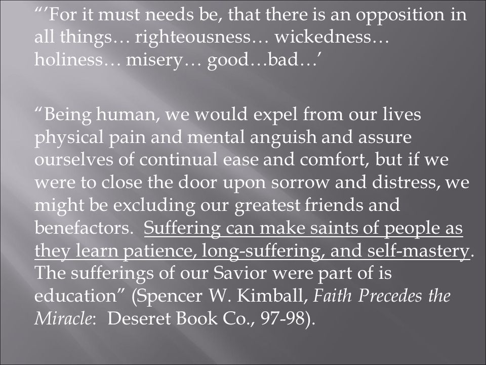 'For it must needs be, that there is an opposition in all things… righteousness… wickedness… holiness… misery… good…bad…' Being human, we would expel from our lives physical pain and mental anguish and assure ourselves of continual ease and comfort, but if we were to close the door upon sorrow and distress, we might be excluding our greatest friends and benefactors.