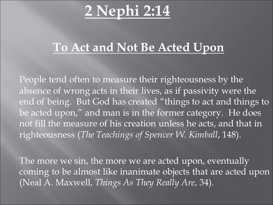 2 Nephi 2:14 To Act and Not Be Acted Upon People tend often to measure their righteousness by the absence of wrong acts in their lives, as if passivity were the end of being.